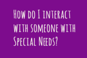 How do I interact with someone with Special Needs?