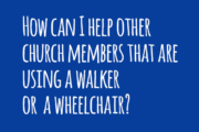 How can I help other church members using a walker or a wheelchair?